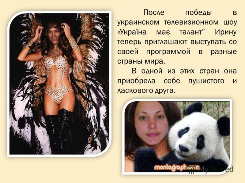 После победы в украинском телевизионном шоу «Україна має талант Ирину теперь приглашают выступать со своей программой в разные страны мира. В одной из этих стран она приобрела себе пушистого и ласкового друга.