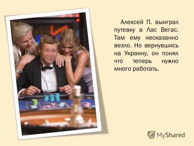 Алексей П. выиграл путевку в Лас Вегас. Там ему несказанно везло. Но вернувшись на Украину, он понял что теперь нужно много работать.