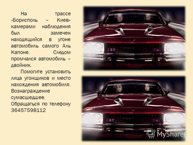 На трассе «Борисполь – Киев» камерами наблюдения был замечен находящийся в угоне автомобиль самого Аль Капоне. Следом промчался автомобиль – двойник. Помогите установить лица угонщиков и место нахождения автомобиля. Вознаграждение сумасшедшее. Обраща