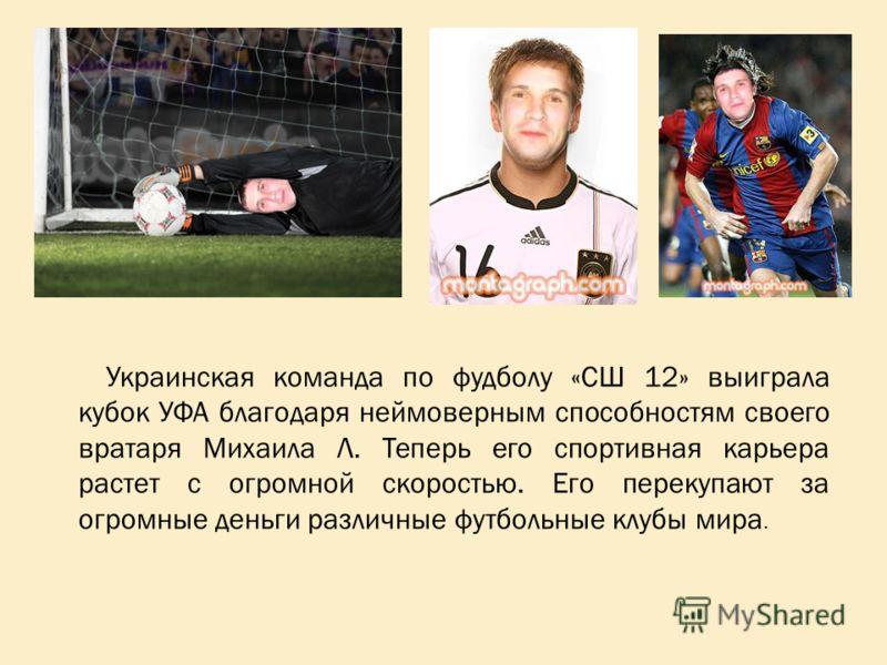 Украинская команда по фудболу «СШ 12» выиграла кубок УФА благодаря неймоверным способностям своего вратаря Михаила Л. Теперь его спортивная карьера растет с огромной скоростью. Его перекупают за огромные деньги различные футбольные клубы мира.