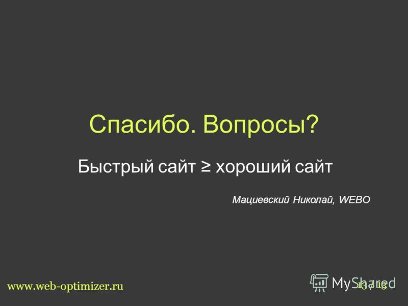 Спасибо. Вопросы? Быстрый сайт хороший сайт Мациевский Николай, WEBO 13 / 13 www.web-optimizer.ru