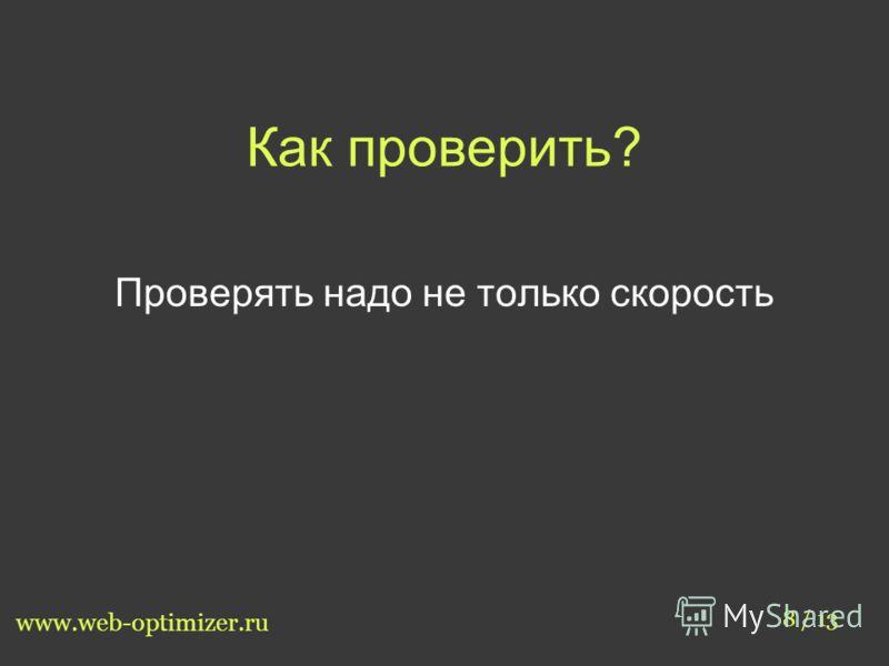 Как проверить? 8 / 13 www.web-optimizer.ru Проверять надо не только скорость