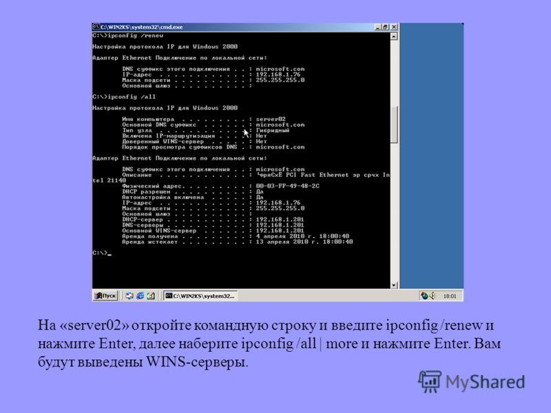 На «server02» откройте командную строку и введите ipconfig /renew и нажмите Enter, далее наберите ipconfig /all | more и нажмите Enter. Вам будут выведены WINS-серверы.