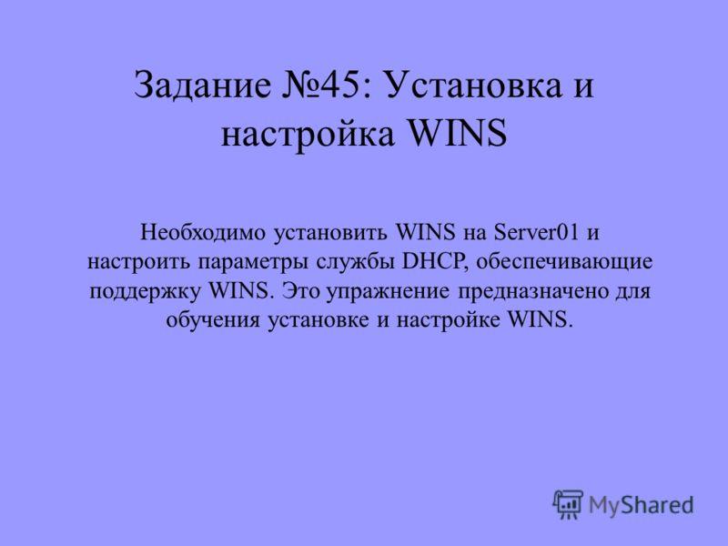 Задание 45: Установка и настройка WINS Необходимо установить WINS на Server01 и настроить параметры службы DHCP, обеспечивающие поддержку WINS. Это упражнение предназначено для обучения установке и настройке WINS.