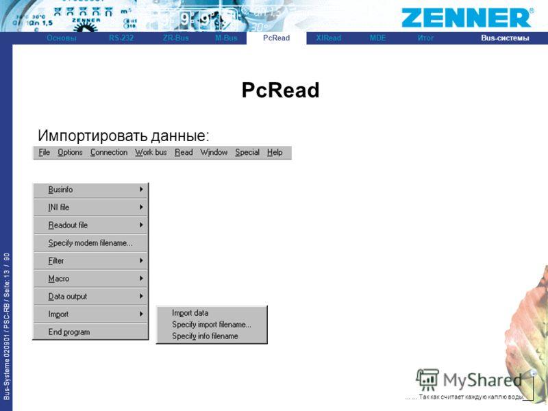 Bus-Systeme 020901 / PSC-RB / Seite: 13 / 90 Bus-системыОсновыRS-232XlReadZR-BusM-BusPcReadИтогMDE...... Так как считает каждую каплю воды. PcRead Импортировать данные: PcRead