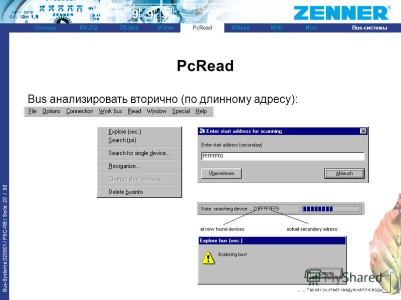 Bus-Systeme 020901 / PSC-RB / Seite: 20 / 90 Bus-системыОсновыRS-232XlReadZR-BusM-BusPcReadИтогMDE...... Так как считает каждую каплю воды. PcRead Bus анализировать вторично (по длинному адресу): PcRead
