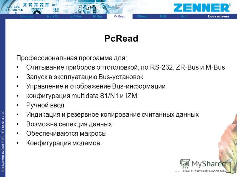 Bus-Systeme 020901 / PSC-RB / Seite: 3 / 90 Bus-системыОсновыRS-232XlReadZR-BusM-BusPcReadИтогMDE...... Так как считает каждую каплю воды. PcRead Профессиональная программа для: Считывание приборов оптоголовкой, по RS-232, ZR-Bus и M-Bus Запуск в экс