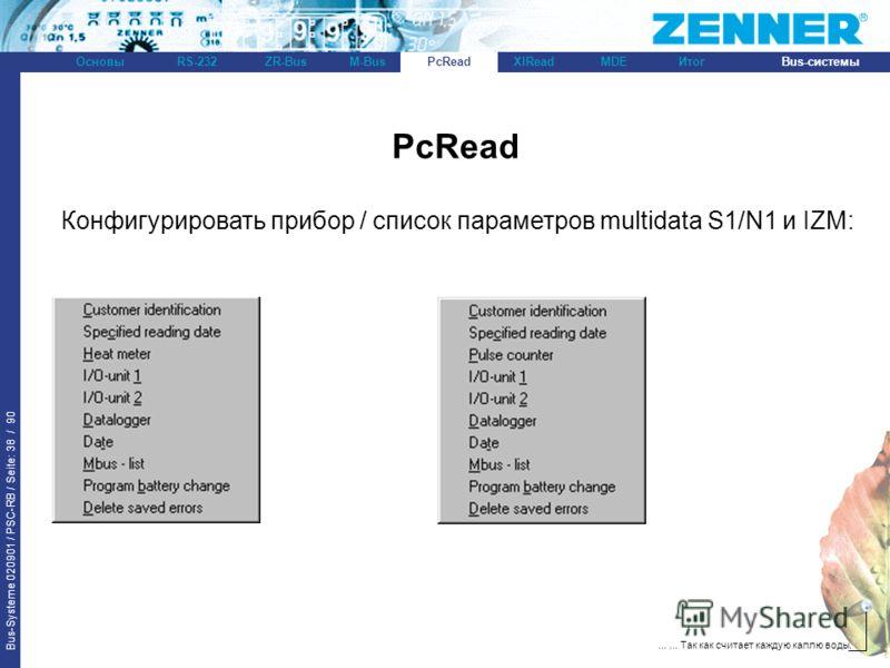 Bus-Systeme 020901 / PSC-RB / Seite: 38 / 90 Bus-системыОсновыRS-232XlReadZR-BusM-BusPcReadИтогMDE...... Так как считает каждую каплю воды. PcRead Конфигурировать прибор / список параметров multidata S1/N1 и IZM: PcRead