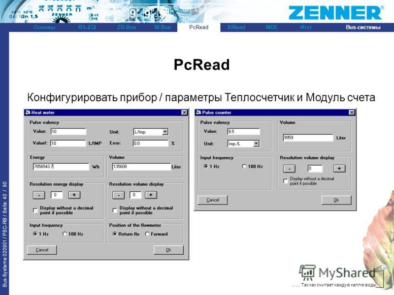 Bus-Systeme 020901 / PSC-RB / Seite: 40 / 90 Bus-системыОсновыRS-232XlReadZR-BusM-BusPcReadИтогMDE...... Так как считает каждую каплю воды. PcRead Конфигурировать прибор / параметры Теплосчетчик и Модуль счета импульсов: PcRead