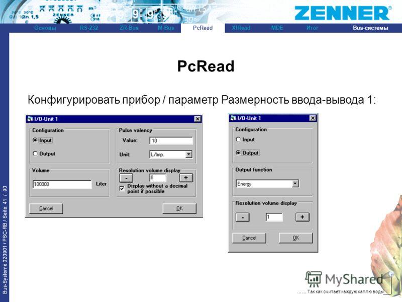 Bus-Systeme 020901 / PSC-RB / Seite: 41 / 90 Bus-системыОсновыRS-232XlReadZR-BusM-BusPcReadИтогMDE...... Так как считает каждую каплю воды. PcRead Конфигурировать прибор / параметр Размерность ввода-вывода 1: PcRead