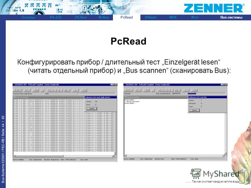 Bus-Systeme 020901 / PSC-RB / Seite: 44 / 90 Bus-системыОсновыRS-232XlReadZR-BusM-BusPcReadИтогMDE...... Так как считает каждую каплю воды. PcRead Конфигурировать прибор / длительный тест Einzelgerät lesen (читать отдельный прибор) и Bus scannen (ска