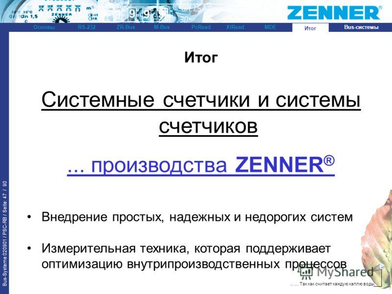 Bus-Systeme 020901 / PSC-RB / Seite: 47 / 90 Bus-системыОсновыRS-232XlReadZR-BusM-BusPcReadИтогMDE...... Так как считает каждую каплю воды. Итог Системные счетчики и системы счетчиков... производства ZENNER ® Внедрение простых, надежных и недорогих с