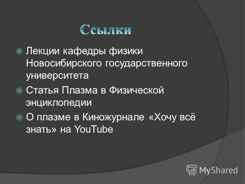 Лекции кафедры физики Новосибирского государственного университета Статья Плазма в Физической энциклопедии О плазме в Киножурнале «Хочу всё знать» на YouTube
