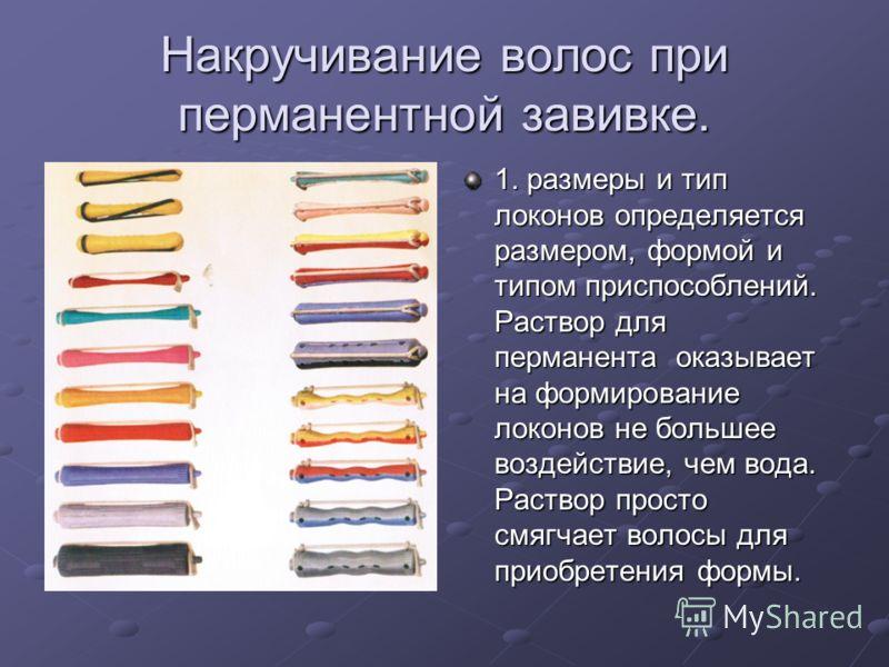Накручивание волос при перманентной завивке. 1. размеры и тип локонов определяется размером, формой и типом приспособлений. Раствор для перманента оказывает на формирование локонов не большее воздействие, чем вода. Раствор просто смягчает волосы для