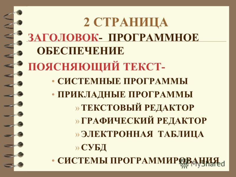 2 СТРАНИЦА ЗАГОЛОВОК- ПРОГРАММНОЕ ОБЕСПЕЧЕНИЕ ПОЯСНЯЮЩИЙ ТЕКСТ- СИСТЕМНЫЕ ПРОГРАММЫ ПРИКЛАДНЫЕ ПРОГРАММЫ »ТЕКСТОВЫЙ РЕДАКТОР »ГРАФИЧЕСКИЙ РЕДАКТОР »ЭЛЕКТРОННАЯ ТАБЛИЦА »СУБД СИСТЕМЫ ПРОГРАММИРОВАНИЯ