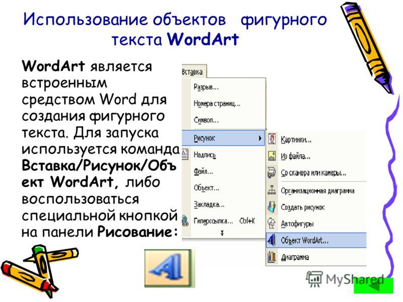 Использование объектов фигурного текста WordArt WordArt является встроенным средством Word для создания фигурного текста. Для запуска используется команда Вставка/Рисунок/Объ ект WordArt, либо воспользоваться специальной кнопкой на панели Рисование: