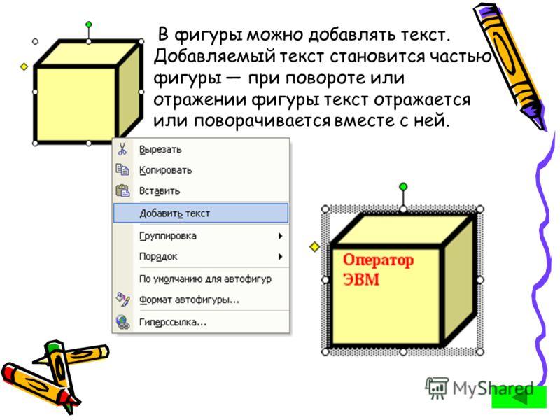 В фигуры можно добавлять текст. Добавляемый текст становится частью фигуры при повороте или отражении фигуры текст отражается или поворачивается вместе с ней.