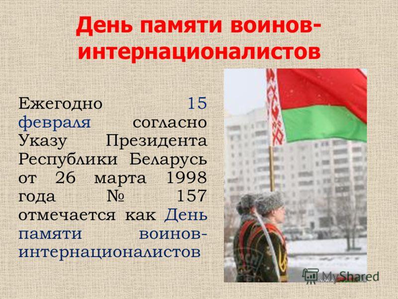 День памяти воинов- интернационалистов Ежегодно 15 февраля согласно Указу Президента Республики Беларусь от 26 марта 1998 года 157 отмечается как День памяти воинов- интернационалистов