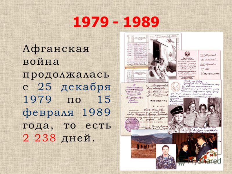 1979 - 1989 Афганская война продолжалась с 25 декабря 1979 по 15 февраля 1989 года, то есть 2 238 дней.