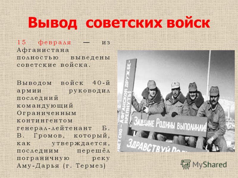 Вывод советских войск 15 февраля из Афганистана полностью выведены советские войска. Выводом войск 40-й армии руководил последний командующий Ограниченным контингентом генерал-лейтенант Б. В. Громов, который, как утверждается, последним перешёл погра