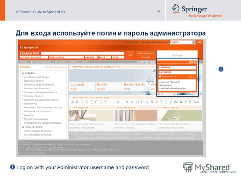 A Trainers Guide to SpringerLink27 Springer Training, September 2010 Для входа используйте логин и пароль администратора Log on with your Administrator username and password.