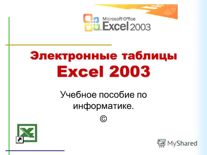 Электронные таблицы Excel 2003 Учебное пособие по информатике. ©