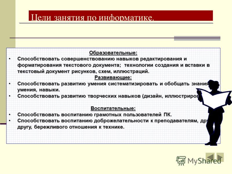 Цели занятия по информатике. Образовательные: Способствовать совершенствованию навыков редактирования и форматирования текстового документа; технологии создания и вставки в текстовый документ рисунков, схем, иллюстраций.Способствовать совершенствован