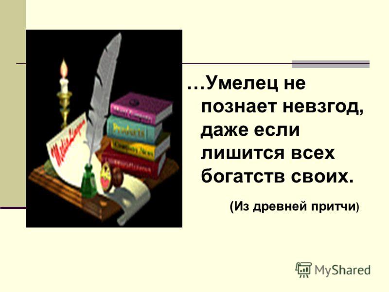 …Умелец не познает невзгод, даже если лишится всех богатств своих. (Из древней притчи )