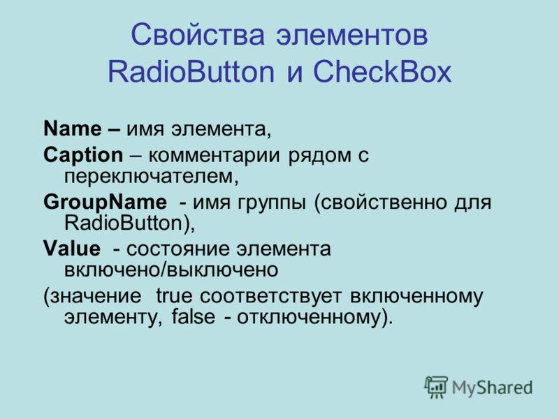 Свойства элементов RadioButton и CheckBox Name – имя элемента, Caption – комментарии рядом с переключателем, GroupName - имя группы (свойственно для RadioButton), Value - состояние элемента включено/выключено (значение true соответствует включенному