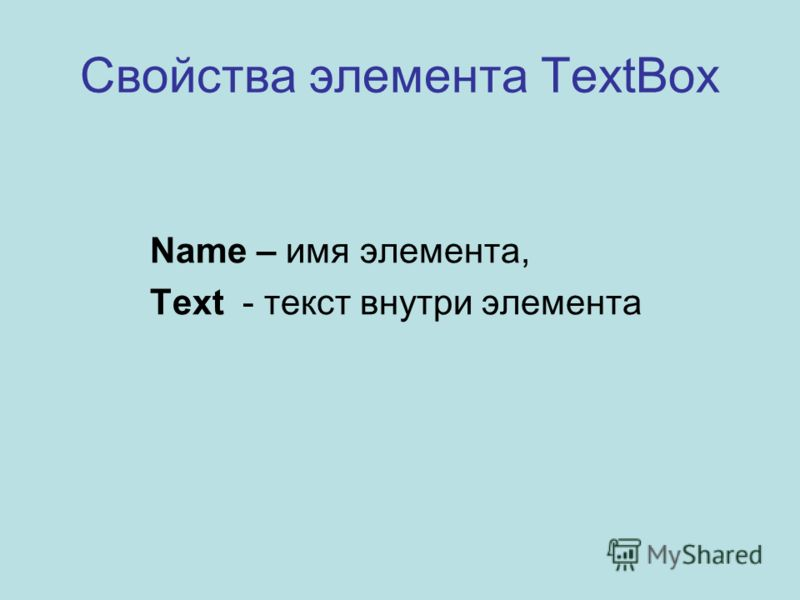 Свойства элемента TextBox Name – имя элемента, Text - текст внутри элемента