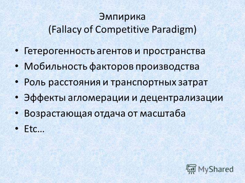 Эмпирика (Fallacy of Competitive Paradigm) Гетерогенность агентов и пространства Мобильность факторов производства Роль расстояния и транспортных затрат Эффекты агломерации и децентрализации Возрастающая отдача от масштаба Etc…