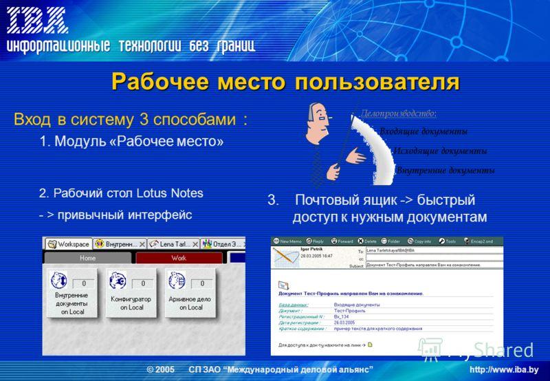 © 2005 СП ЗАО Международный деловой альянсhttp://www.iba.by Вход в систему 3 способами : 1. Модуль «Рабочее место» Рабочее место пользователя 3. Почтовый ящик -> быстрый доступ к нужным документам 2. Рабочий стол Lotus Notes - > привычный интерфейс