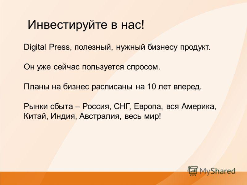 Digital Press, полезный, нужный бизнесу продукт. Он уже сейчас пользуется спросом. Планы на бизнес расписаны на 10 лет вперед. Рынки сбыта – Россия, СНГ, Европа, вся Америка, Китай, Индия, Австралия, весь мир! Инвестируйте в нас!