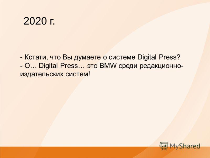 - Кстати, что Вы думаете о системе Digital Press? - О… Digital Press… это BMW среди редакционно- издательских систем! 2020 г.