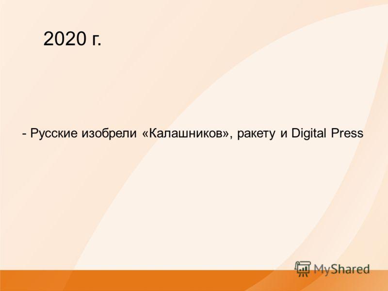 - Русские изобрели «Калашников», ракету и Digital Press 2020 г.