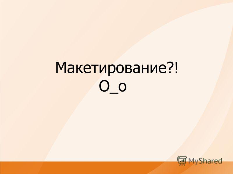 Макетирование?! O_o