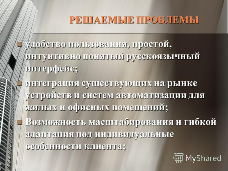 РЕШАЕМЫЕ ПРОБЛЕМЫ удобство пользования, простой, интуитивно понятый русскоязычный интерфейс; удобство пользования, простой, интуитивно понятый русскоязычный интерфейс; интеграция существующих на рынке устройств и систем автоматизации для жилых и офис