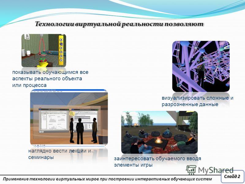 Слайд 2 визуализировать сложные и разрозненные данные показывать обучающимся все аспекты реального объекта или процесса наглядно вести лекции и семинары заинтересовать обучаемого вводя элементы игры Применение технологии виртуальных миров при построе