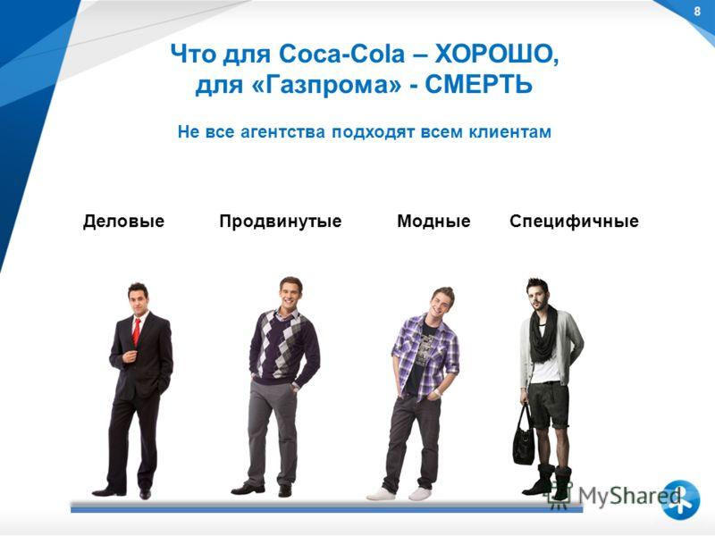 8 Что для Coca-Cola – ХОРОШО, для «Газпрома» - СМЕРТЬ Не все агентства подходят всем клиентам Деловые Продвинутые Модные Специфичные
