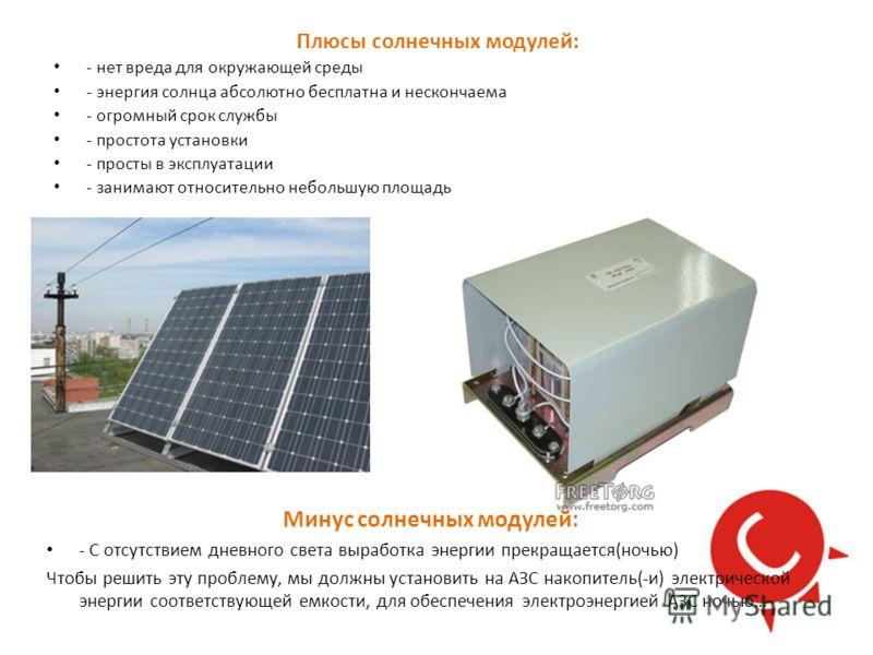 Плюсы солнечных модулей: - нет вреда для окружающей среды - энергия солнца абсолютно бесплатна и нескончаема - огромный срок службы - простота установки - просты в эксплуатации - занимают относительно небольшую площадь Минус солнечных модулей: - С от