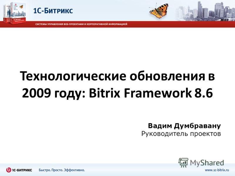Технологические обновления в 2009 году: Bitrix Framework 8.6 Вадим Думбравану Руководитель проектов