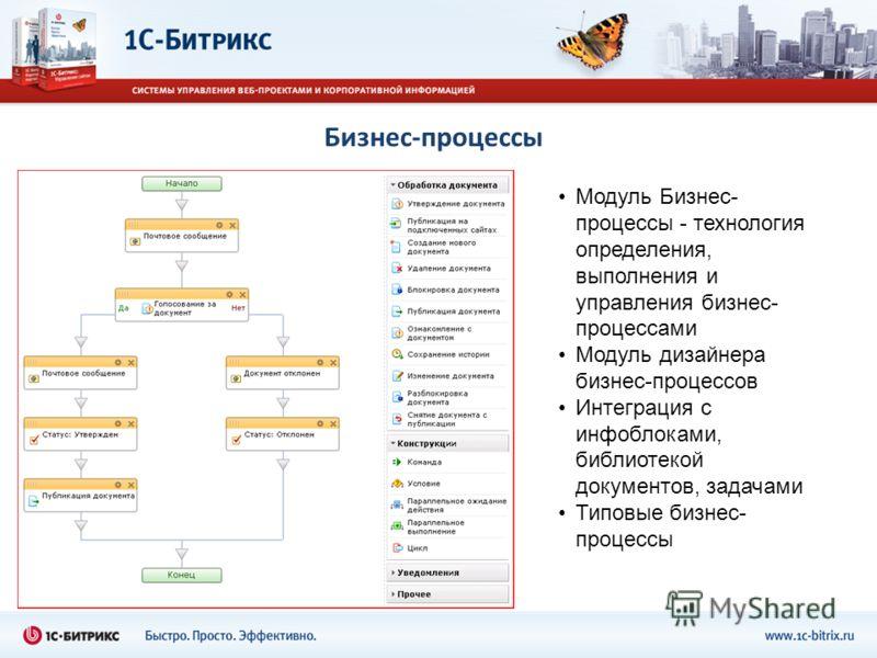 Бизнес-процессы Модуль Бизнес- процессы - технология определения, выполнения и управления бизнес- процессами Модуль дизайнера бизнес-процессов Интеграция с инфоблоками, библиотекой документов, задачами Типовые бизнес- процессы
