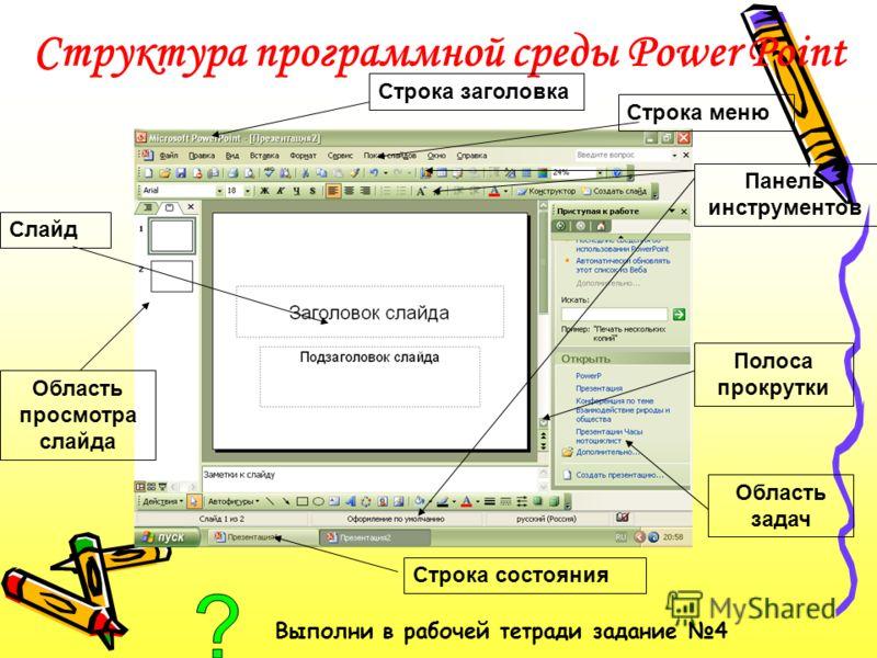 Основные возможности: –создание презентаций, состоящих из слайдов; –вставка на слайды текста, рисунков, видео и звука; –создание эффектов анимации и переходов слайдов. Файлы презентаций сохраняются в формате.ppt Выполни в рабочей тетради задание 3