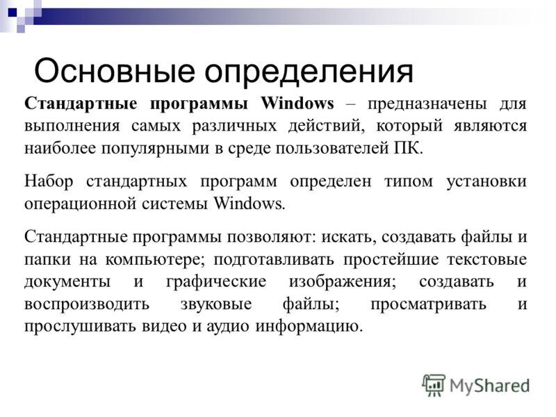 Основные определения Стандартные программы Windows – предназначены для выполнения самых различных действий, который являются наиболее популярными в среде пользователей ПК. Набор стандартных программ определен типом установки операционной системы Wind