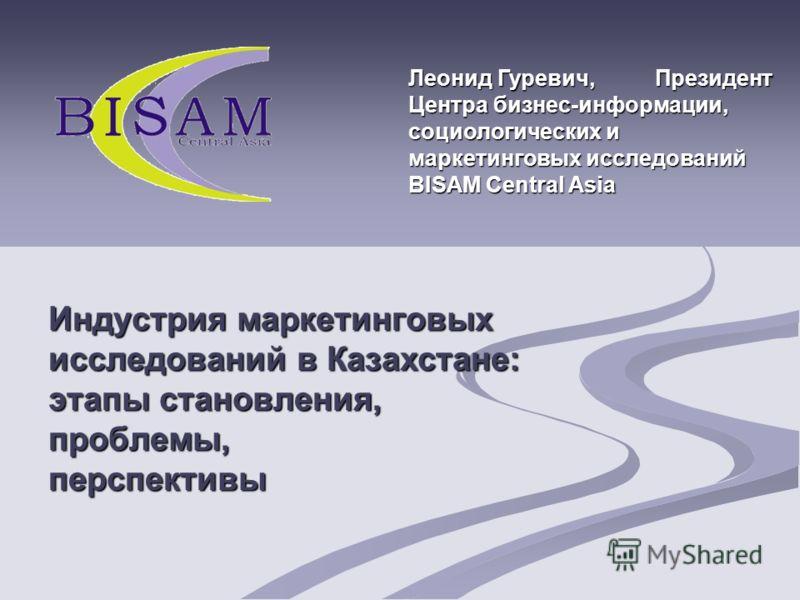Индустрия маркетинговых исследований в Казахстане: этапы становления, проблемы, перспективы Леонид Гуревич, Президент Центра бизнес-информации, социологических и маркетинговых исследований BISAM Central Asia