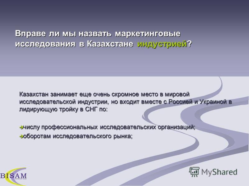 Казахстан занимает еще очень скромное место в мировой исследовательской индустрии, но входит вместе с Россией и Украиной в лидирующую тройку в СНГ по: числу профессиональных исследовательских организаций; числу профессиональных исследовательских орга