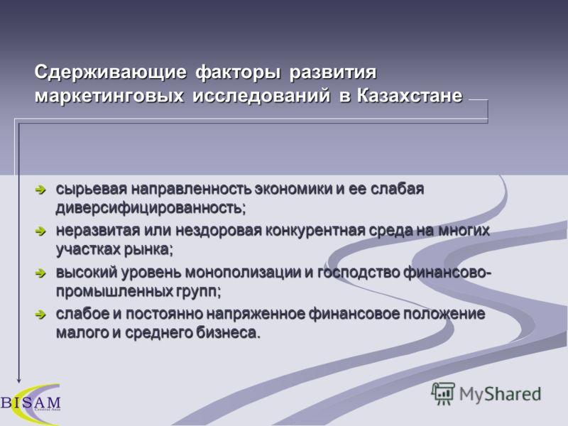 Сдерживающие факторы развития маркетинговых исследований в Казахстане сырьевая направленность экономики и ее слабая диверсифицированность; сырьевая направленность экономики и ее слабая диверсифицированность; неразвитая или нездоровая конкурентная сре