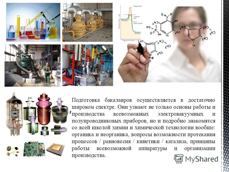Подготовка бакалавров осуществляется в достаточно широком спектре. Они узнают не только основы работы и производства всевозможных электровакуумных и полупроводниковых приборов, но и подробно знакомятся со всей школой химии и химической технологии воо