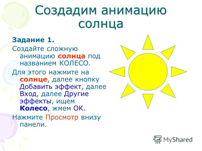 Создадим анимацию солнца Задание 1. Создайте сложную анимацию солнца под названием КОЛЕСО. Для этого нажмите на солнце, далее кнопку Добавить эффект, далее Вход, далее Другие эффекты, ищем Колесо, жмем ОК. Нажмите Просмотр внизу панели.