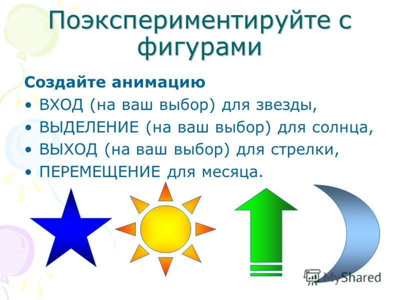 Поэкспериментируйте с фигурами Создайте анимацию ВХОД (на ваш выбор) для звезды, ВЫДЕЛЕНИЕ (на ваш выбор) для солнца, ВЫХОД (на ваш выбор) для стрелки, ПЕРЕМЕЩЕНИЕ для месяца.